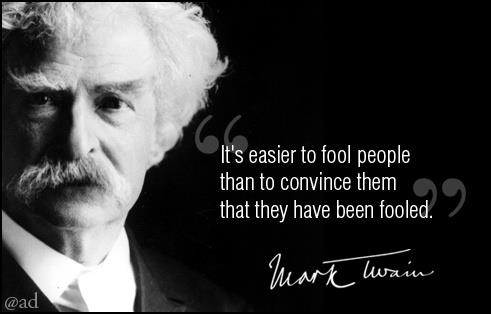 It's easier to fool people than to convince them that they have been fooled. - Mark Twain